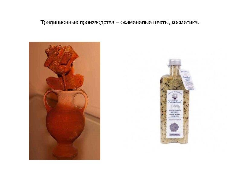 Традиционные производства – окаменелые цветы, косметика.