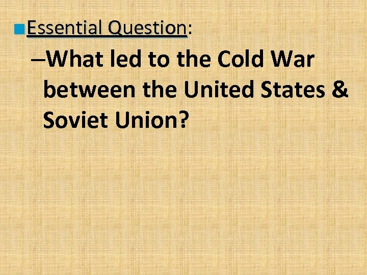 ■ Essential Question: Question –What led to the Cold War between the United States