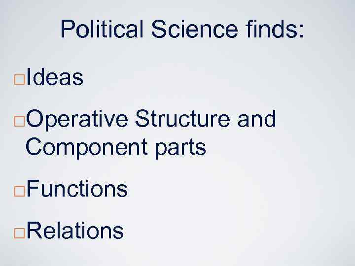 Political Science finds: ¨ Ideas Operative Structure and Component parts ¨ ¨ Functions ¨