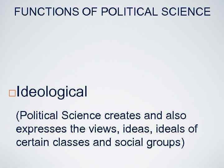 FUNCTIONS OF POLITICAL SCIENCE ¨ Ideological (Political Science creates and also expresses the views,
