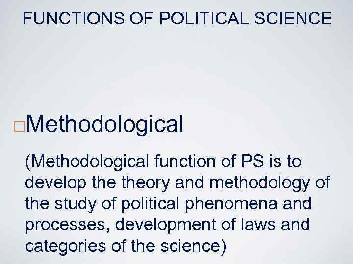FUNCTIONS OF POLITICAL SCIENCE ¨ Methodological (Methodological function of PS is to develop theory