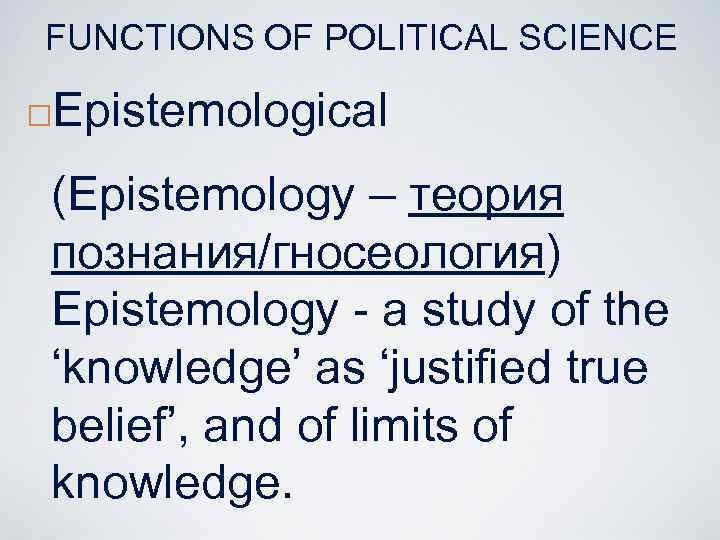 FUNCTIONS OF POLITICAL SCIENCE ¨ Epistemological (Epistemology – теория познания/гносеология) Epistemology - a study