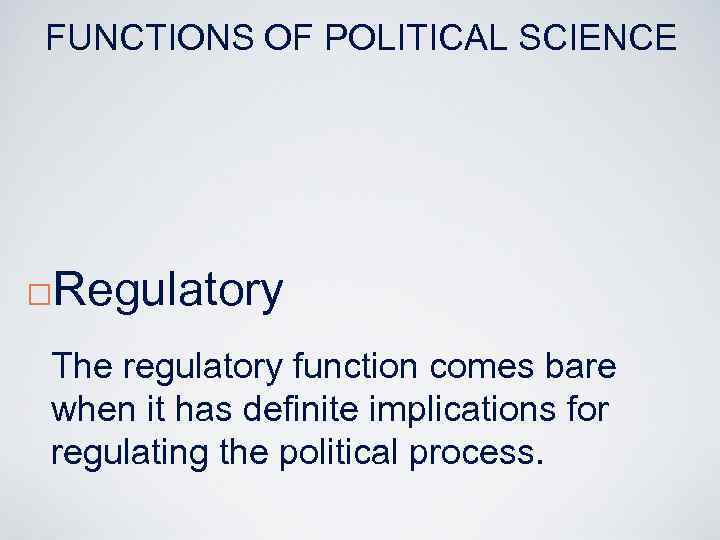 FUNCTIONS OF POLITICAL SCIENCE ¨ Regulatory The regulatory function comes bare when it has