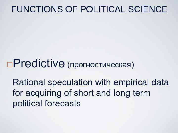 FUNCTIONS OF POLITICAL SCIENCE ¨ Predictive (прогностическая) Rational speculation with empirical data for acquiring