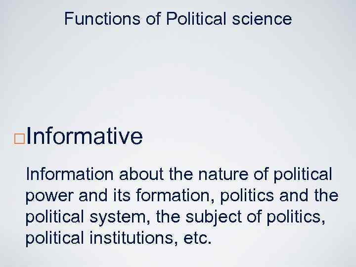 Functions of Political science ¨ Informative Information about the nature of political power and