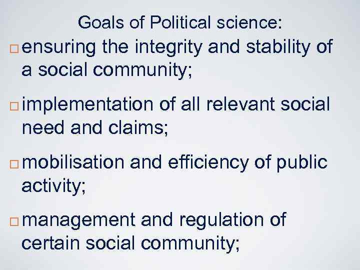 Goals of Political science: ¨ ¨ ensuring the integrity and stability of a social