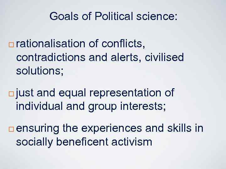 Goals of Political science: ¨ ¨ ¨ rationalisation of conflicts, contradictions and alerts, civilised