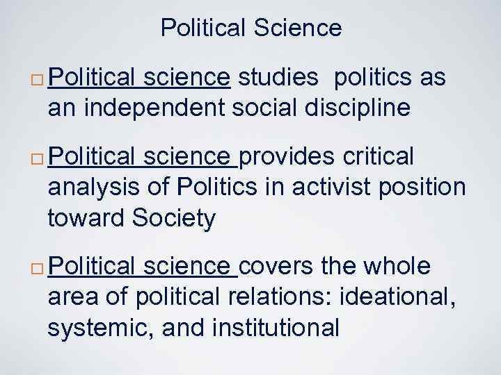 Political Science ¨ ¨ ¨ Political science studies politics as an independent social discipline