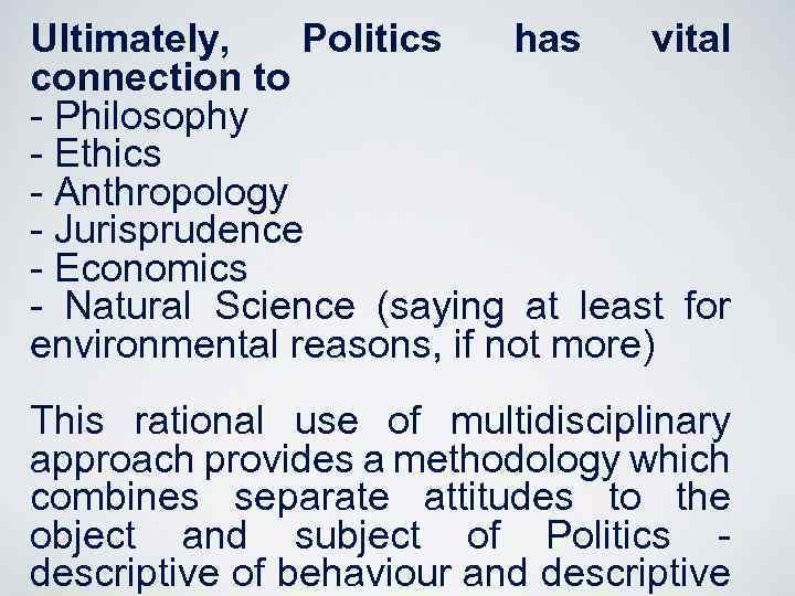 Ultimately, Politics has vital connection to - Philosophy - Ethics - Anthropology - Jurisprudence