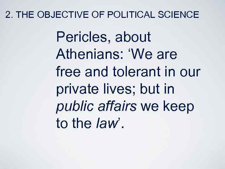 2. THE OBJECTIVE OF POLITICAL SCIENCE Pericles, about Athenians: 'We are free and tolerant