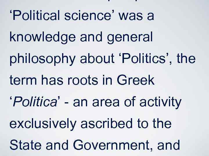 'Political science' was a knowledge and general philosophy about 'Politics', the term has roots