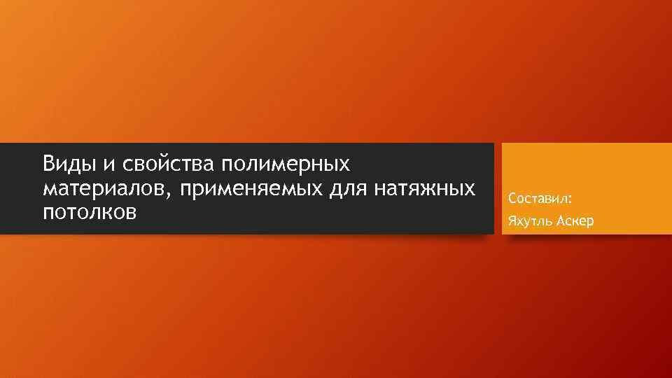 Виды и свойства полимерных материалов, применяемых для натяжных потолков Составил: Яхутль Аскер