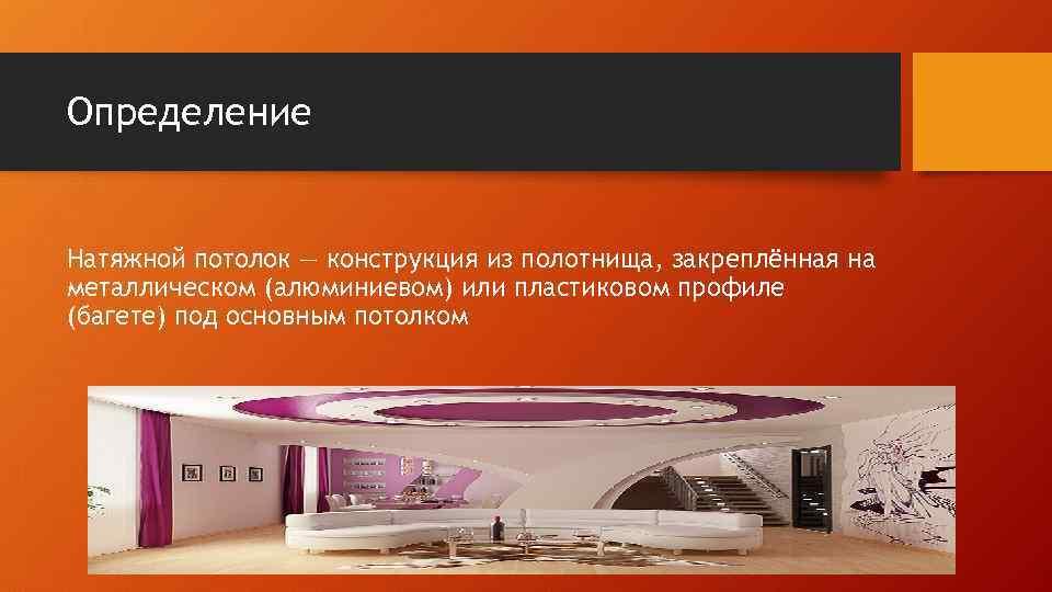 Определение Натяжной потолок — конструкция из полотнища, закреплённая на металлическом (алюминиевом) или пластиковом профиле