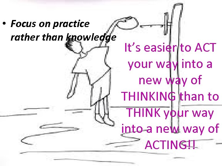 • Focus on practice rather than knowledge It's easier to ACT your way
