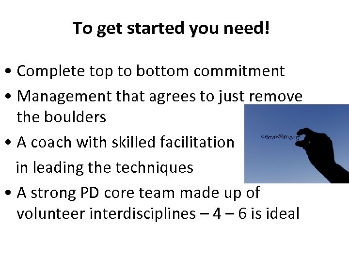 To get started you need! • Complete top to bottom commitment • Management that