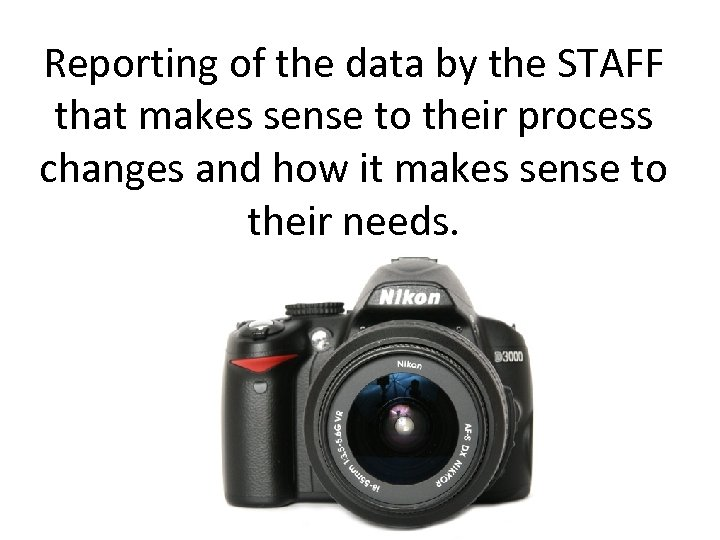 Reporting of the data by the STAFF that makes sense to their process changes