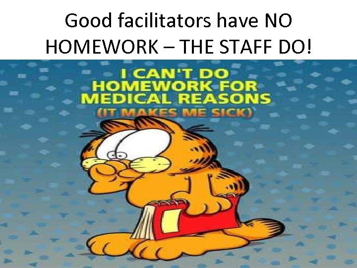 Good facilitators have NO HOMEWORK – THE STAFF DO!