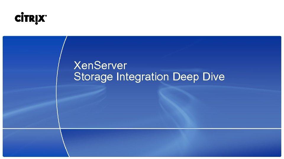 Xen. Server Storage Integration Deep Dive