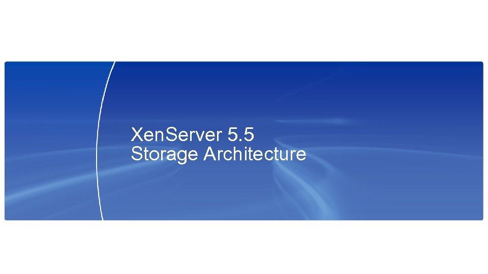 Xen. Server 5. 5 Storage Architecture