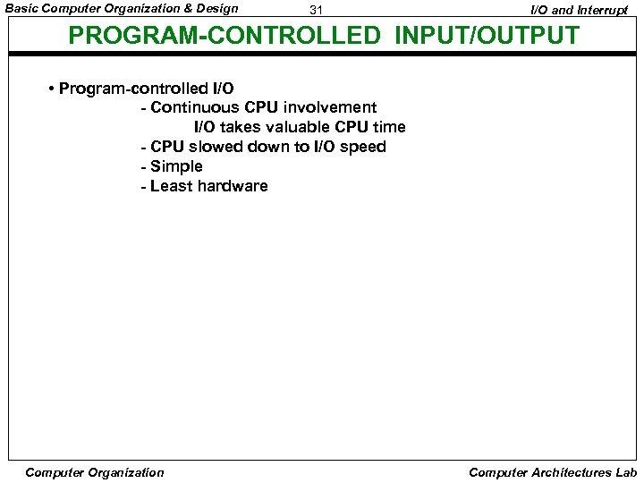 Basic Computer Organization & Design 31 I/O and Interrupt PROGRAM-CONTROLLED INPUT/OUTPUT • Program-controlled I/O