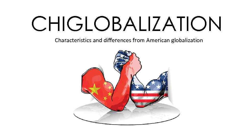 CHIGLOBALIZATION Characteristics and differences from American globalization
