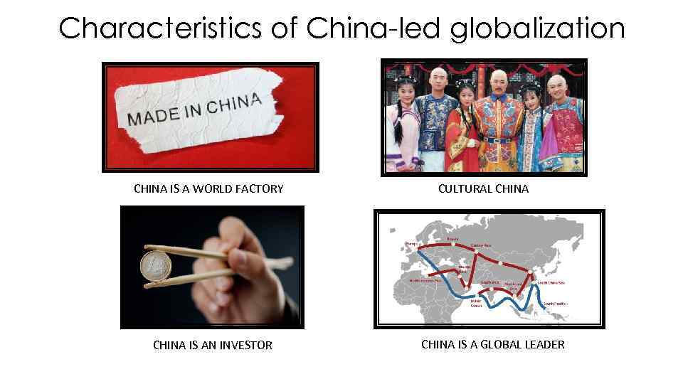 Characteristics of China-led globalization CHINA IS A WORLD FACTORY CHINA IS AN INVESTOR CULTURAL