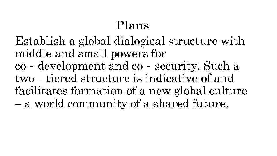 Plans Establish a global dialogical structure with middle and small powers for co‐development and