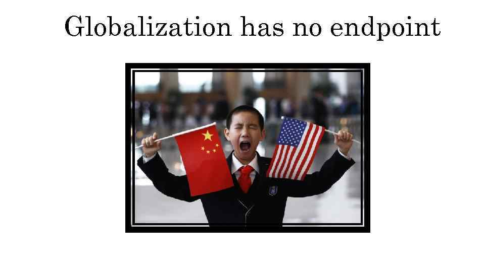 Globalization has no endpoint