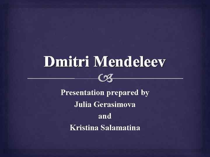 Dmitri Mendeleev Presentation Prepared By Julia Gerasimova And