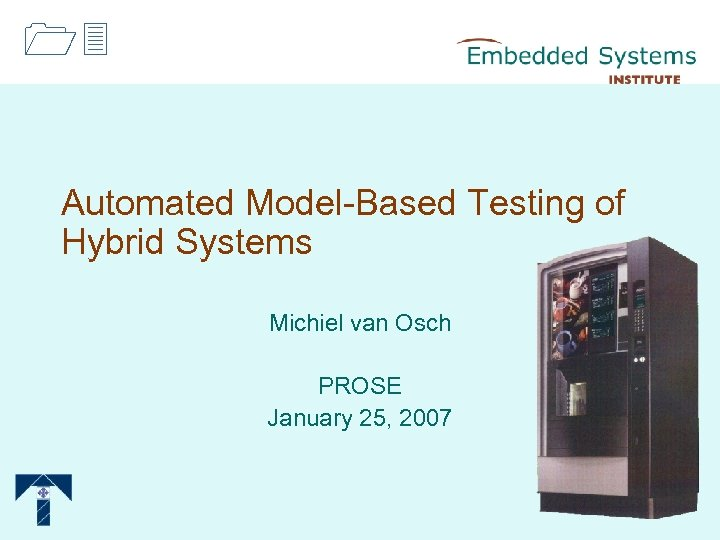 13 Automated Model-Based Testing of Hybrid Systems Michiel van Osch PROSE January 25, 2007