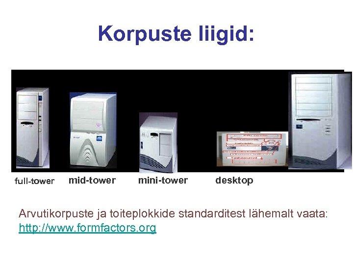 Korpuste liigid: full-tower mid-tower mini-tower desktop Arvutikorpuste ja toiteplokkide standarditest lähemalt vaata: http: //www.