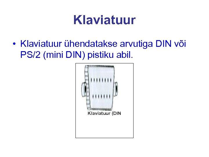Klaviatuur • Klaviatuur ühendatakse arvutiga DIN või PS/2 (mini DIN) pistiku abil. Klaviatuur (DIN