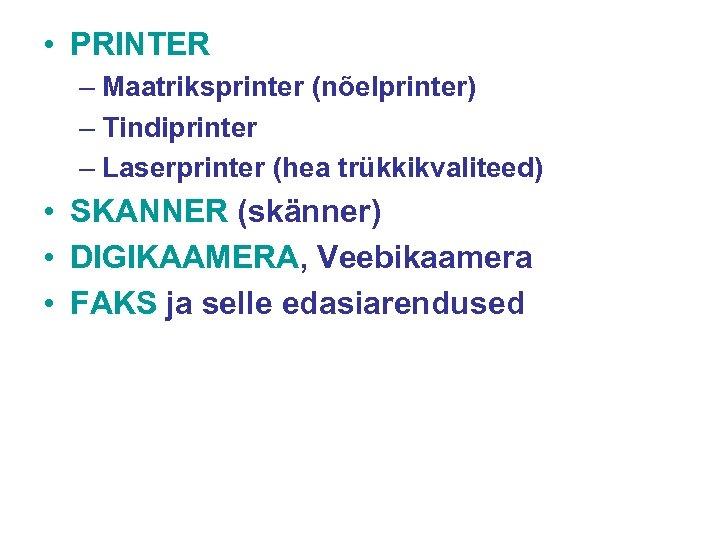 • PRINTER – Maatriksprinter (nõelprinter) – Tindiprinter – Laserprinter (hea trükkikvaliteed) • SKANNER