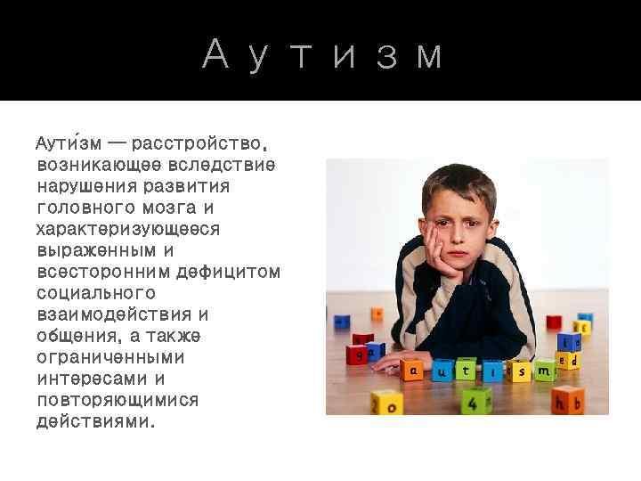 Аутизм Аути зм — расстройство, возникающее вследствие нарушения развития головного мозга и характеризующееся выраженным