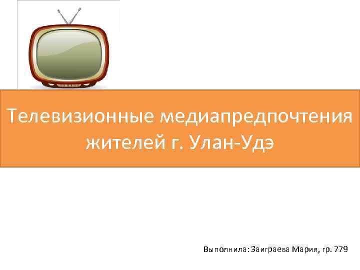 Телевизионные медиапредпочтения жителей г. Улан-Удэ Выполнила: Заиграева Мария, гр. 779