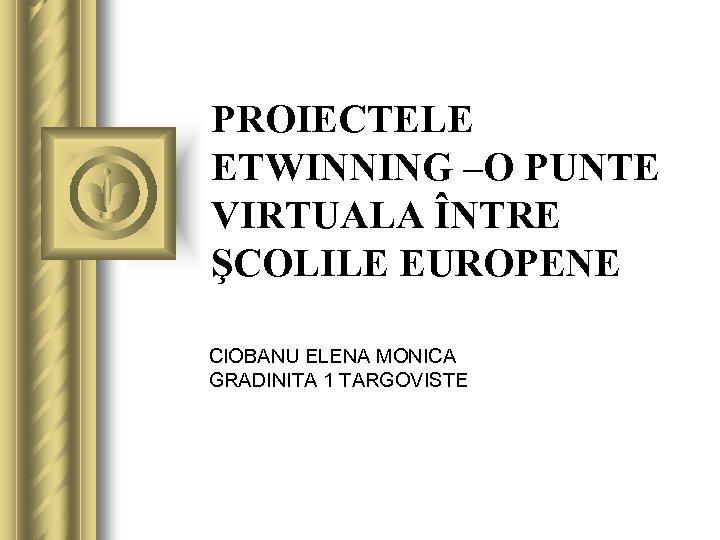 PROIECTELE ETWINNING –O PUNTE VIRTUALA ÎNTRE ŞCOLILE EUROPENE CIOBANU ELENA MONICA GRADINITA 1 TARGOVISTE