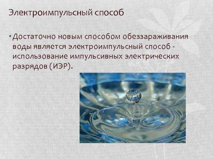 Электроимпульсный способ • Достаточно новым способом обеззараживания воды является электроимпульсный способ использование импульсивных электрических