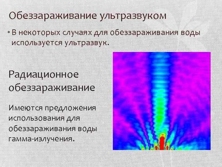 Обеззараживание ультразвуком • В некоторых случаях для обеззараживания воды используется ультразвук. Радиационное обеззараживание Имеются