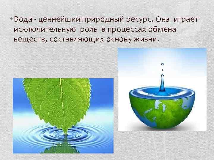 • Вода - ценнейший природный ресурс. Она играет исключительную роль в процессах обмена