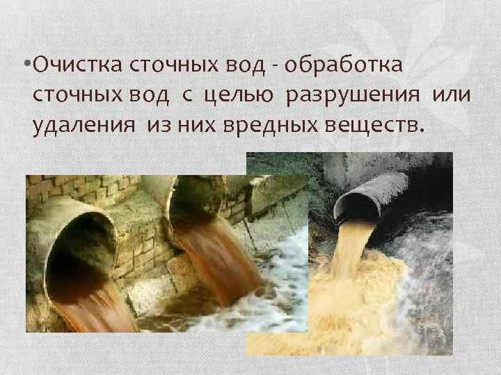• Очистка сточных вод - обработка сточных вод с целью разрушения или удаления