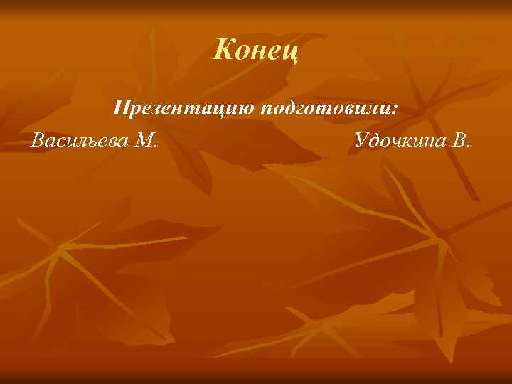 Конец Презентацию подготовили: Васильева М. Удочкина В.