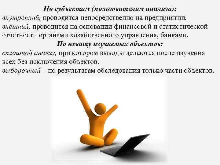 По субъектам (пользователям анализа): внутренний, проводится непосредственно на предприятии. внешний, проводится на основании финансовой