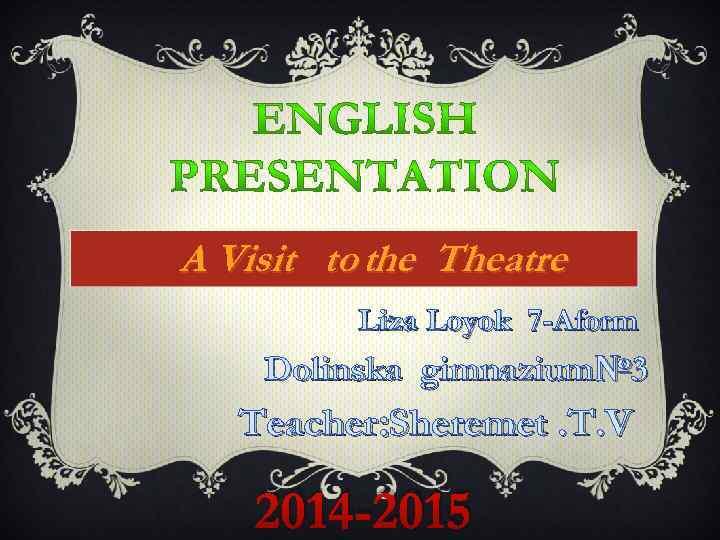 A Visit to the Theatre Liza Loyok 7 -Aform Dolinska gimnazium№ 3 Teacher: Sheremet.