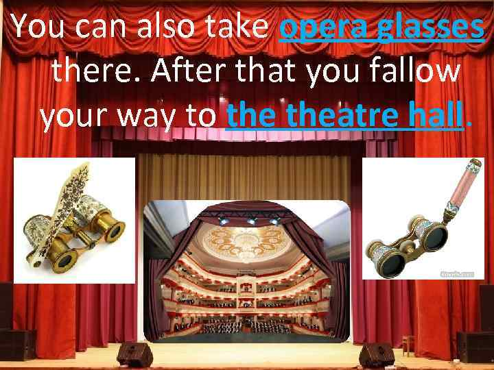 You can also take opera glasses there. After that you fallow your way to