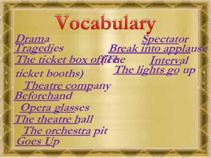 Vocabulary Drama Spectator Tragedies Break into applause The ticket box office (The Interval The