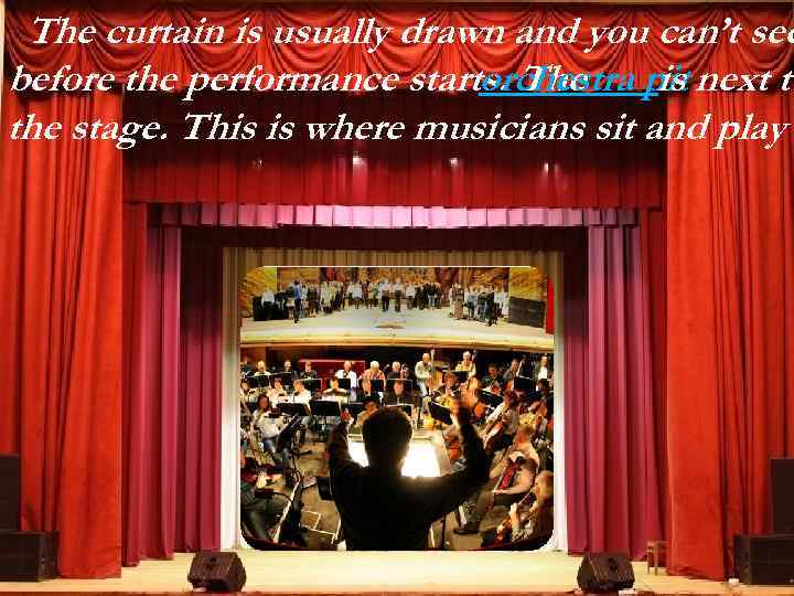 The curtain is usually drawn and you can't see before the performance starts. The