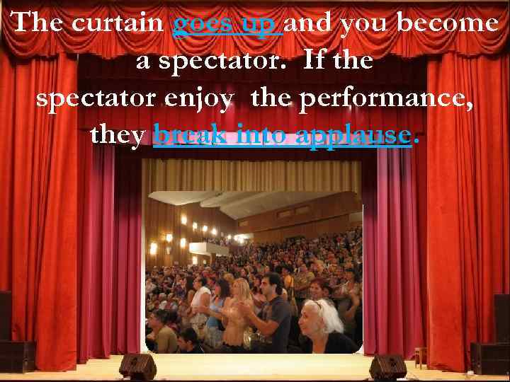 The curtain goes up and you become a spectator. If the spectator enjoy the