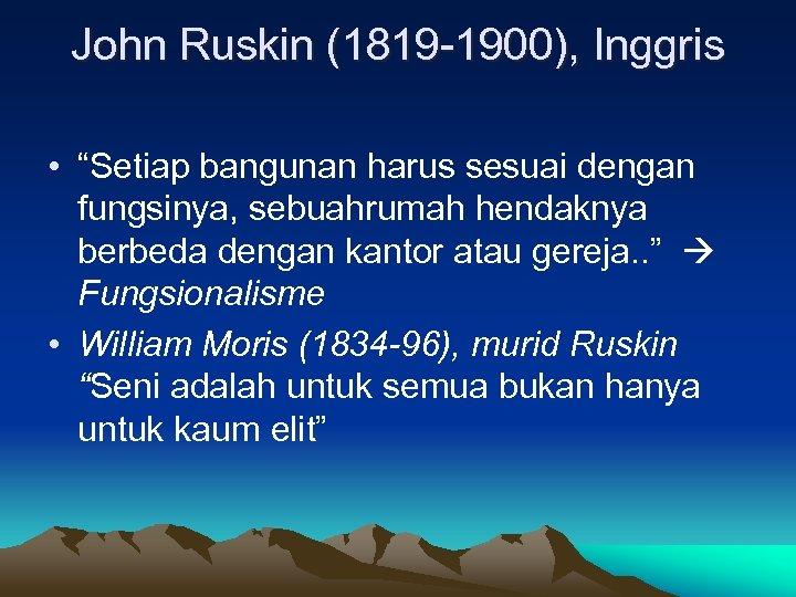 """John Ruskin (1819 -1900), Inggris • """"Setiap bangunan harus sesuai dengan fungsinya, sebuahrumah hendaknya"""