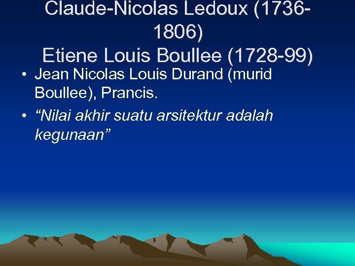 Claude-Nicolas Ledoux (17361806) Etiene Louis Boullee (1728 -99) • Jean Nicolas Louis Durand (murid