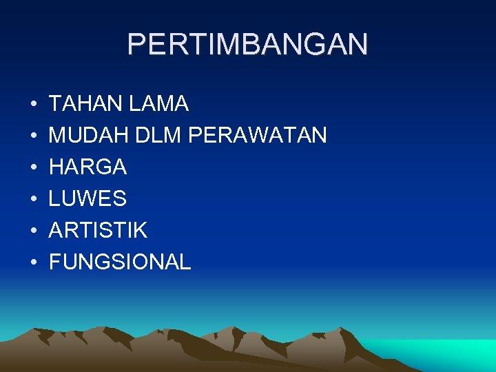 PERTIMBANGAN • • • TAHAN LAMA MUDAH DLM PERAWATAN HARGA LUWES ARTISTIK FUNGSIONAL